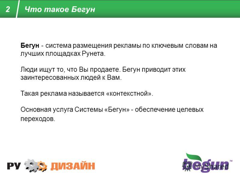 2 Бегун - система размещения рекламы по ключевым словам на лучших площадках Рунета. Люди ищут то, что Вы продаете. Бегун приводит этих заинтересованных людей к Вам. Такая реклама называется «контекстной». Основная услуга Системы «Бегун» - обеспечение