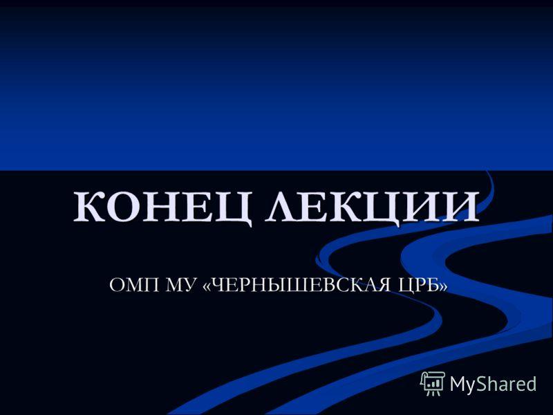 КОНЕЦ ЛЕКЦИИ ОМП МУ «ЧЕРНЫШЕВСКАЯ ЦРБ»