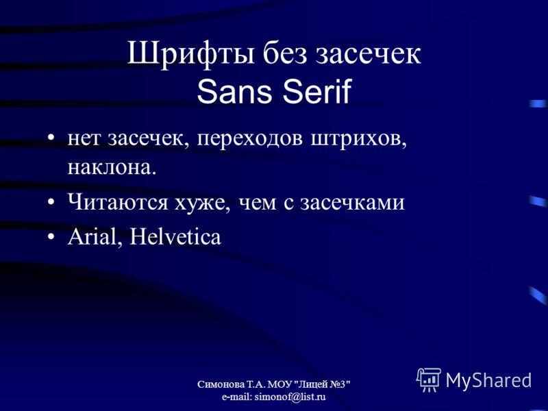 Симонова Т.А. МОУ Лицей 3 e-mail: simonof@list.ru Шрифты без засечек Sans Serif нет засечек, переходов штрихов, наклона. Читаются хуже, чем с засечками Arial, Helvetica