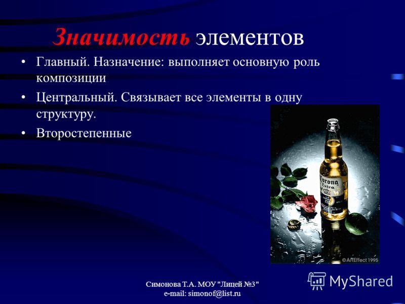 Симонова Т.А. МОУ Лицей 3 e-mail: simonof@list.ru Значимость элементов Главный. Назначение: выполняет основную роль композиции Центральный. Связывает все элементы в одну структуру. Второстепенные