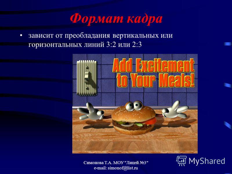 Симонова Т.А. МОУ Лицей 3 e-mail: simonof@list.ru Формат кадра зависит от преобладания вертикальных или горизонтальных линий 3:2 или 2:3