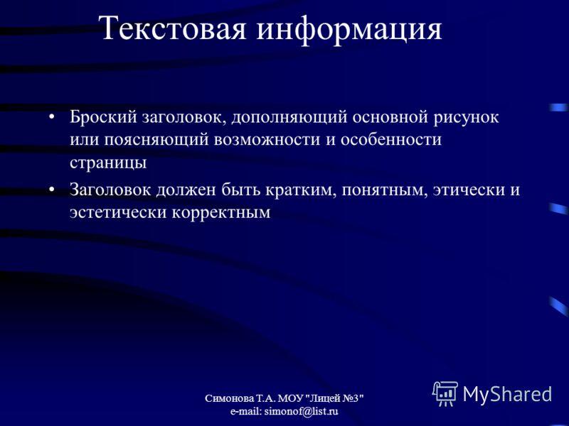 Симонова Т.А. МОУ Лицей 3 e-mail: simonof@list.ru Текстовая информация Броский заголовок, дополняющий основной рисунок или поясняющий возможности и особенности страницы Заголовок должен быть кратким, понятным, этически и эстетически корректным