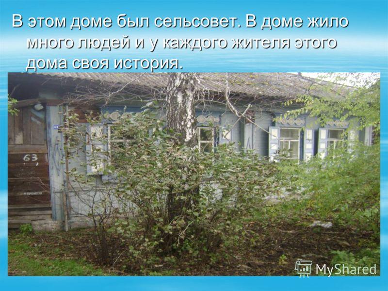В этом доме был сельсовет. В доме жило много людей и у каждого жителя этого дома своя история.