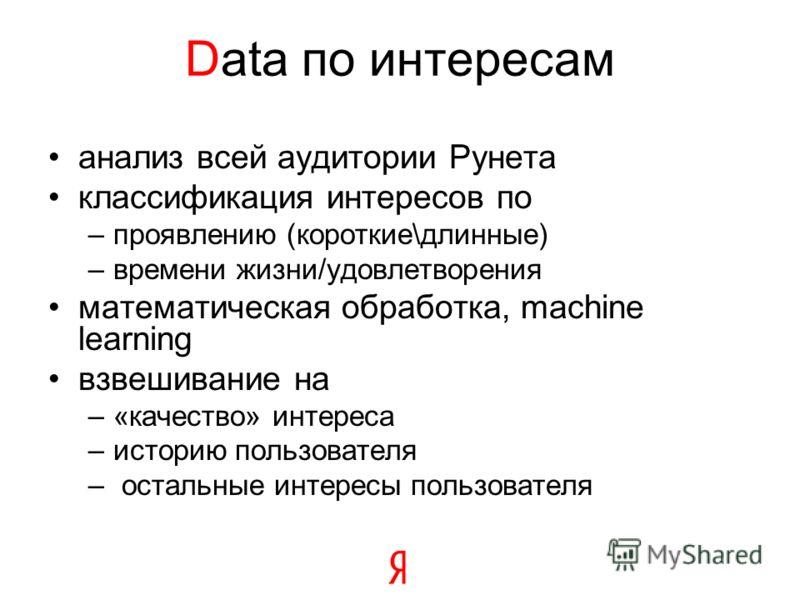 Data по интересам анализ всей аудитории Рунета классификация интересов по –проявлению (короткие\длинные) –времени жизни/удовлетворения математическая обработка, machine learning взвешивание на –«качество» интереса –историю пользователя – остальные ин