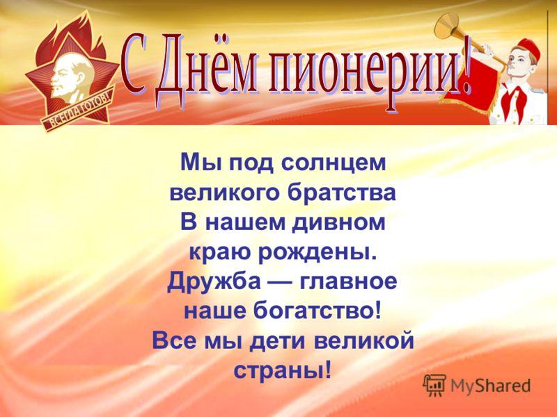 Мы под солнцем великого братства В нашем дивном краю рождены. Дружба главное наше богатство! Все мы дети великой страны!