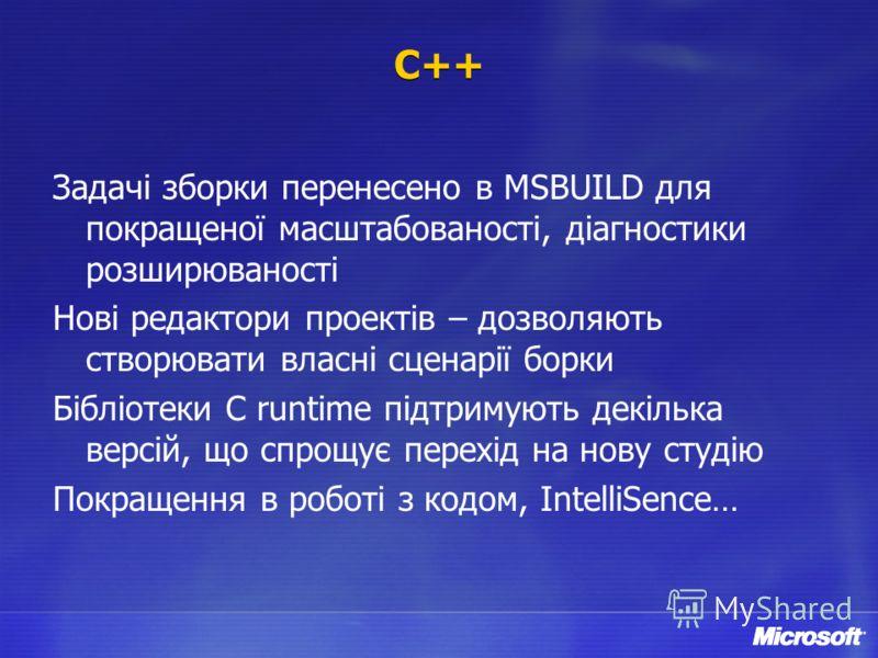 C++ Задачі зборки перенесено в MSBUILD для покращеної масштабованості, діагностики розширюваності Нові редактори проектів – дозволяють створювати власні сценарії борки Бібліотеки С runtime підтримують декілька версій, що спрощує перехід на нову студі