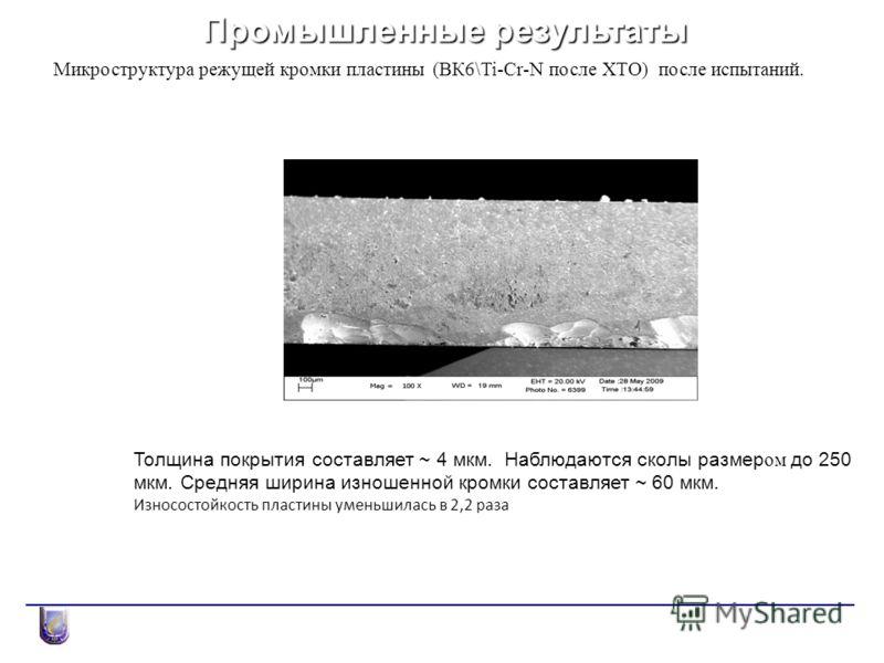 Промышленные результаты Микроструктура режущей кромки пластины (ВК6\Ti-Cr-N после ХТО) после испытаний. Толщина покрытия составляет ~ 4 мкм. Наблюдаются сколы размер ом до 250 мкм. Средняя ширина изношенной кромки составляет ~ 60 мкм. Износостойкость