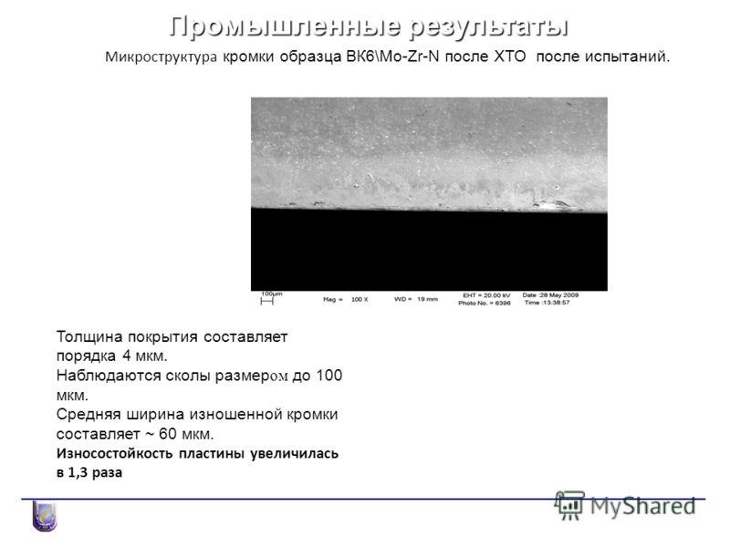 Промышленные результаты Микроструктура кромки образца ВК6\Mo-Zr-N после ХТО после испытаний. Толщина покрытия составляет порядка 4 мкм. Наблюдаются сколы размер ом до 100 мкм. Средняя ширина изношенной кромки составляет ~ 60 мкм. Износостойкость плас