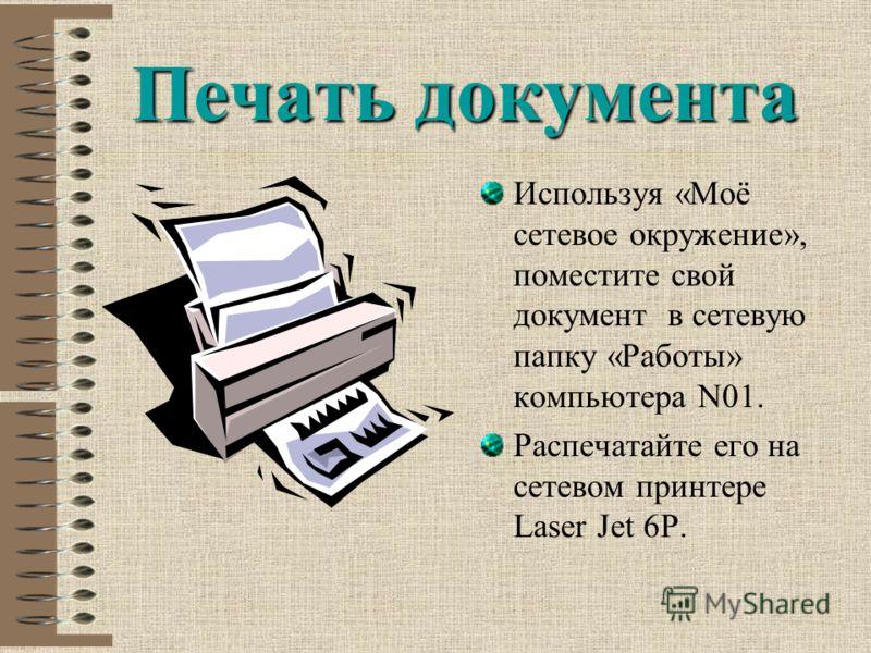 Печать документа Используя «Моё сетевое окружение», поместите свой документ в сетевую папку «Работы» компьютера N01. Распечатайте его на сетевом принтере Laser Jet 6P.