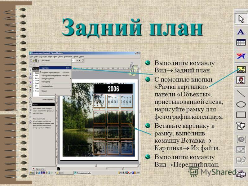 Задний план Выполните команду Вид Задний план. С помощью кнопки «Рамка картинки» панели «Объекты», пристыкованной слева, нарисуйте рамку для фотографии календаря. Вставьте картинку в рамку, выполнив команду Вставка Картинка Из файла. Выполните команд