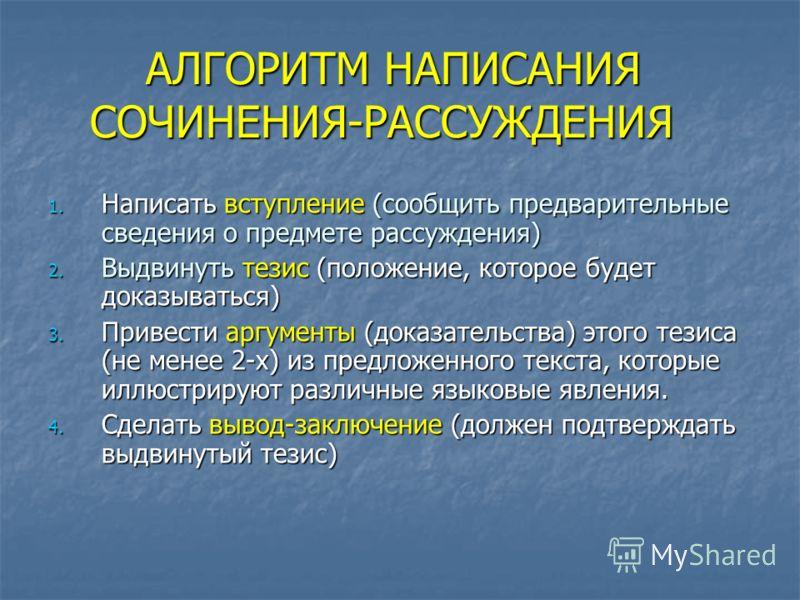 АЛГОРИТМ НАПИСАНИЯ СОЧИНЕНИЯ-РАССУЖДЕНИЯ АЛГОРИТМ НАПИСАНИЯ СОЧИНЕНИЯ-РАССУЖДЕНИЯ 1. Написать вступление (сообщить предварительные сведения о предмете рассуждения) 2. Выдвинуть тезис (положение, которое будет доказываться) 3. Привести аргументы (дока