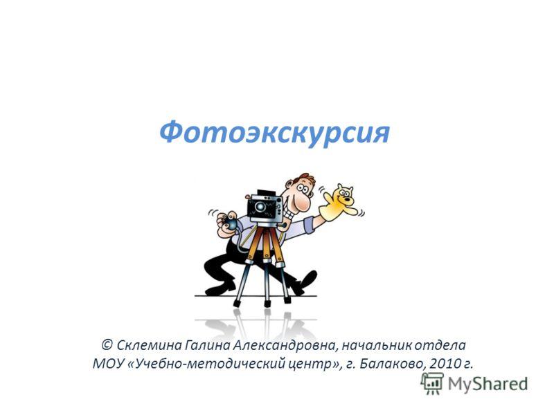 Фотоэкскурсия © Склемина Галина Александровна, начальник отдела МОУ «Учебно-методический центр», г. Балаково, 2010 г.