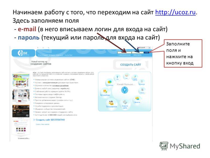 Начинаем работу с того, что переходим на сайт http://ucoz.ru. Здесь заполняем поля - e-mail (в него вписываем логин для входа на сайт) - пароль (текущий или пароль для входа на сайт)http://ucoz.ru Заполните поля и нажмите на кнопку вход