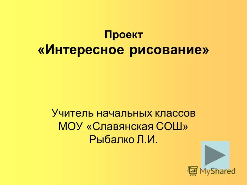 Проект «Интересное рисование» Учитель начальных классов МОУ «Славянская СОШ» Рыбалко Л.И.