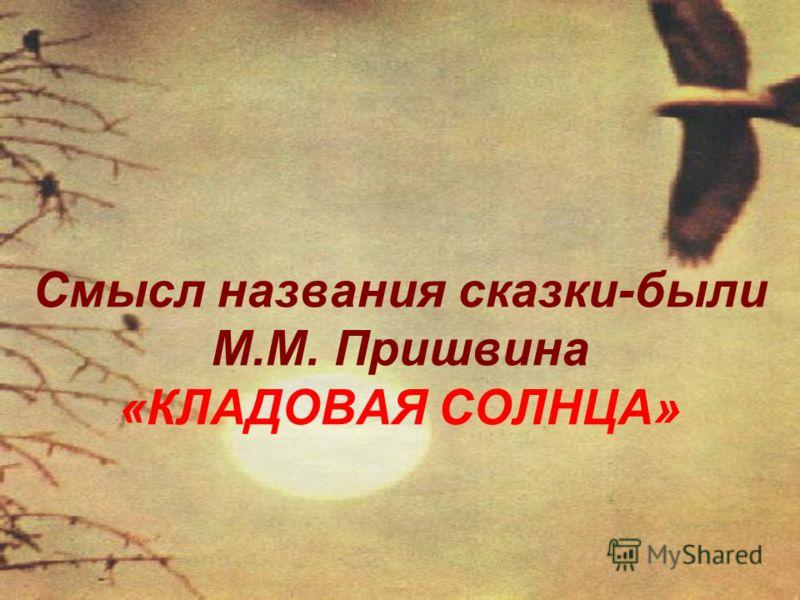Смысл названия сказки-были М.М. Пришвина «КЛАДОВАЯ СОЛНЦА»