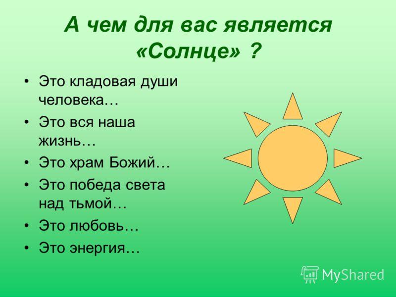 А чем для вас является «Солнце» ? Это кладовая души человека… Это вся наша жизнь… Это храм Божий… Это победа света над тьмой… Это любовь… Это энергия…
