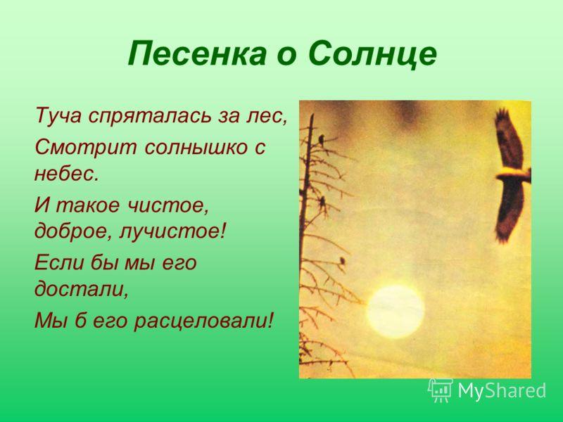 Песенка о Солнце Туча спряталась за лес, Смотрит солнышко с небес. И такое чистое, доброе, лучистое! Если бы мы его достали, Мы б его расцеловали!