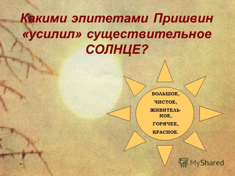 Какими эпитетами Пришвин «усилил» существительное СОЛНЦЕ? БОЛЬШОЕ, ЧИСТОЕ, ЖИВИТЕЛЬ- НОЕ, ГОРЯЧЕЕ, КРАСНОЕ.