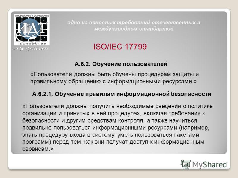 ISO/IEC 17799 А.6.2. Обучение пользователей «Пользователи должны быть обучены процедурам защиты и правильному обращению с информационными ресурсами.» А.6.2.1. Обучение правилам информационной безопасности «Пользователи должны получить необходимые све