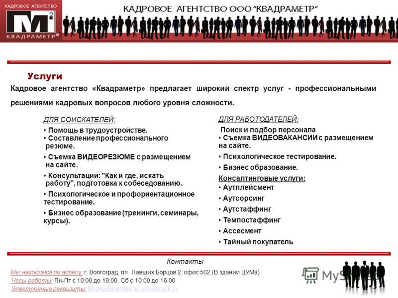 Контакты Мы находимся по адресу: г. Волгоград, пл. Павших Борцов 2, офис 502 (В здании ЦУМа). Часы работы: Пн-Пт с 10:00 до 19:00, Сб с 10:00 до 16:00 Электронные реквизиты: km2ka@yandex.ru,www.km2k.rukm2ka@yandex.ruwww.km2k.ru Услуги Кадровое агентс