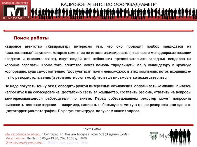 Контакты Мы находимся по адресу: г. Волгоград, пл. Павших Борцов 2, офис 502 (В здании ЦУМа). Часы работы: Пн-Пт с 10:00 до 19:00, Сб с 10:00 до 16:00 Электронные реквизиты: km2ka@yandex.ru,www.km2k.rukm2ka@yandex.ruwww.km2k.ru Поиск работы Кадровое