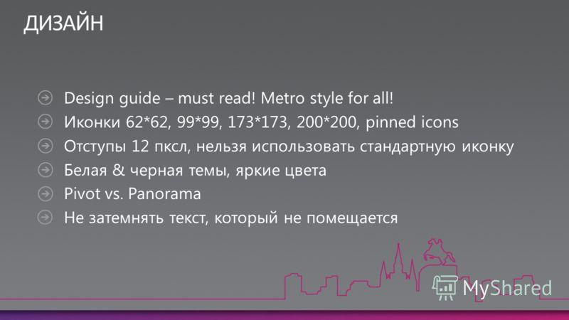Design guide – must read! Metro style for all! Иконки 62*62, 99*99, 173*173, 200*200, pinned icons Отступы 12 пксл, нельзя использовать стандартную иконку Белая & черная темы, яркие цвета Pivot vs. Panorama Не затемнять текст, который не помещается