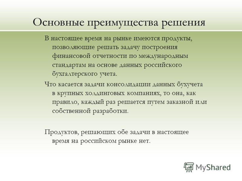 Основные преимущества решения В настоящее время на рынке имеются продукты, позволяющие решать задачу построения финансовой отчетности по международным стандартам на основе данных российского бухгалтерского учета. Что касается задачи консолидации данн