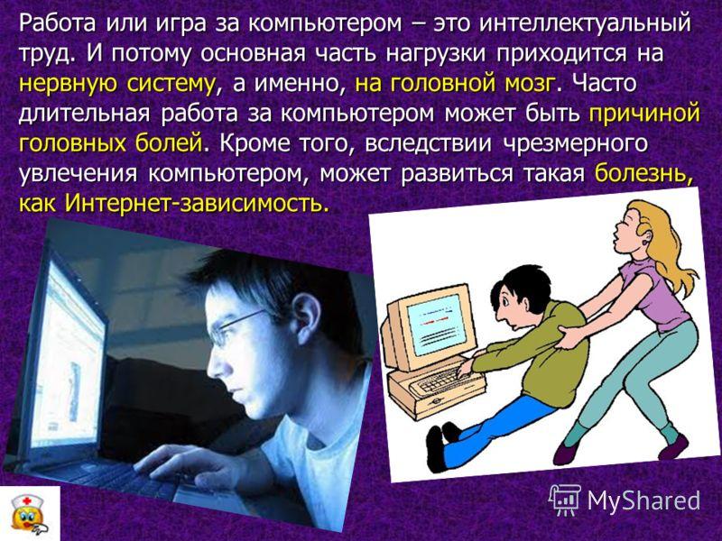 Работа или игра за компьютером – это интеллектуальный труд. И потому основная часть нагрузки приходится на нервную систему, а именно, на головной мозг. Часто длительная работа за компьютером может быть причиной головных болей. Кроме того, вследствии