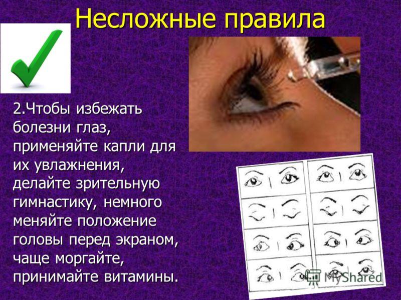 Несложные правила 2.Чтобы избежать болезни глаз, применяйте капли для их увлажнения, делайте зрительную гимнастику, немного меняйте положение головы перед экраном, чаще моргайте, принимайте витамины.