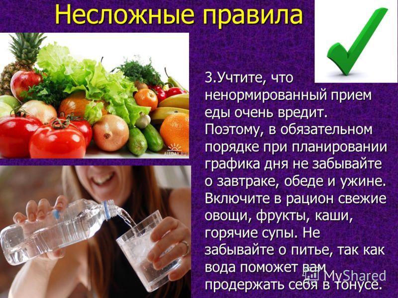Несложные правила 3.Учтите, что ненормированный прием еды очень вредит. Поэтому, в обязательном порядке при планировании графика дня не забывайте о завтраке, обеде и ужине. Включите в рацион свежие овощи, фрукты, каши, горячие супы. Не забывайте о пи