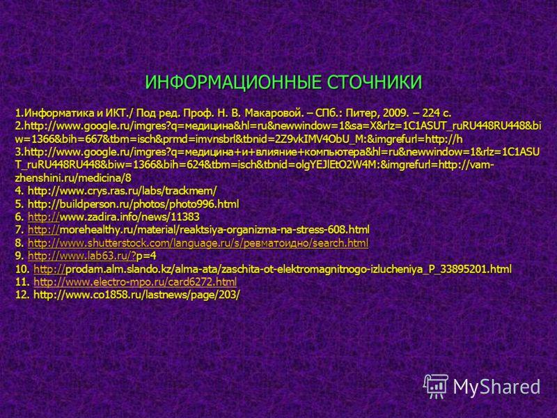 ИНФОРМАЦИОННЫЕ СТОЧНИКИ 1.Информатика и ИКТ./ Под ред. Проф. Н. В. Макаровой. – СПб.: Питер, 2009. – 224 с. 2.http://www.google.ru/imgres?q=медицина&hl=ru&newwindow=1&sa=X&rlz=1C1ASUT_ruRU448RU448&bi w=1366&bih=667&tbm=isch&prmd=imvnsbrl&tbnid=2Z9vkI