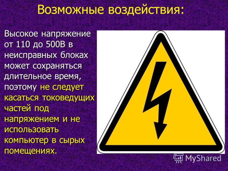 Высокое напряжение от 110 до 500В в неисправных блоках может сохраняться длительное время, поэтому не следует касаться токоведущих частей под напряжением и не использовать компьютер в сырых помещениях. Возможные воздействия: