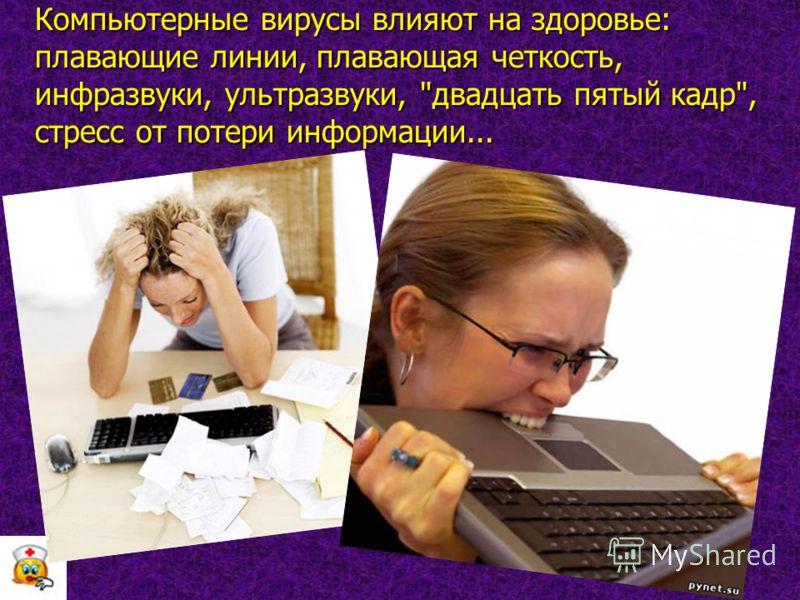 Компьютерные вирусы влияют на здоровье: плавающие линии, плавающая четкость, инфразвуки, ультразвуки, двадцать пятый кадр, стресс от потери информации...