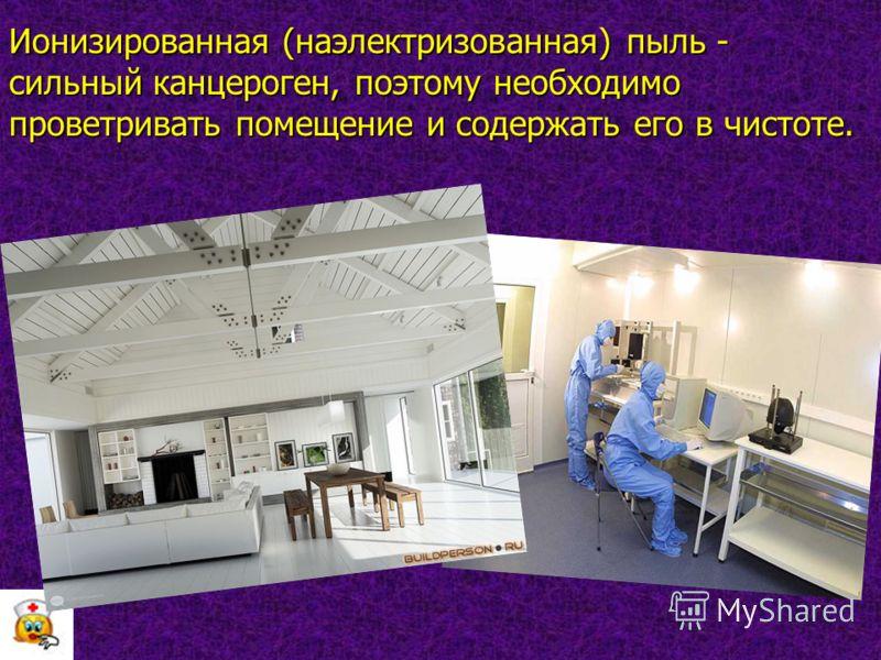 Ионизированная (наэлектризованная) пыль - сильный канцероген, поэтому необходимо проветривать помещение и содержать его в чистоте.
