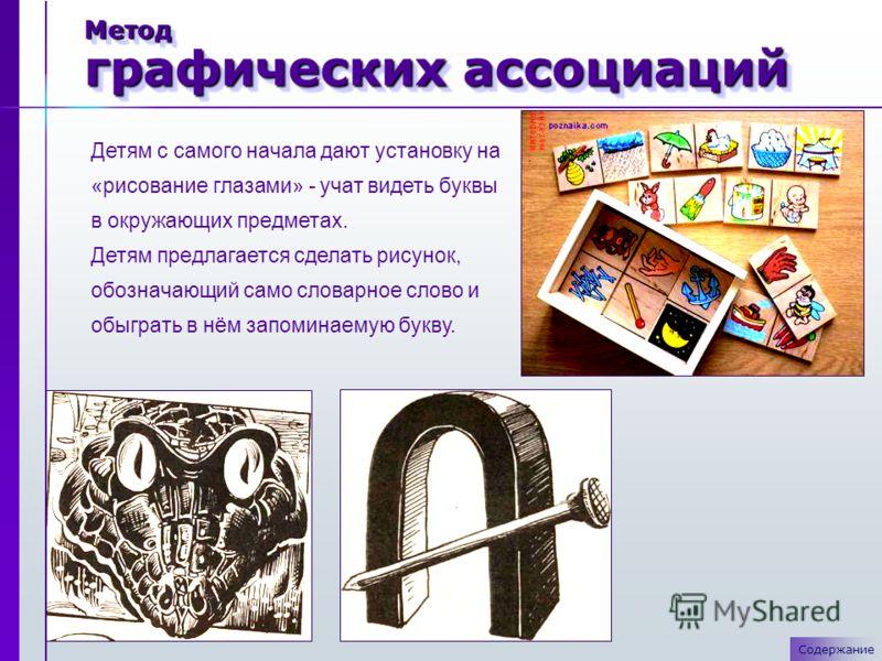 Метод графических ассоциаций Детям с самого начала дают установку на «рисование глазами» - учат видеть буквы в окружающих предметах. Детям предлагается сделать рисунок, обозначающий само словарное слово и обыграть в нём запоминаемую букву. Содержание
