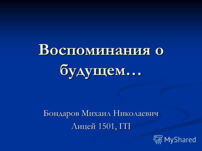Воспоминания о будущем… Бондаров Михаил Николаевич Лицей 1501, ГП