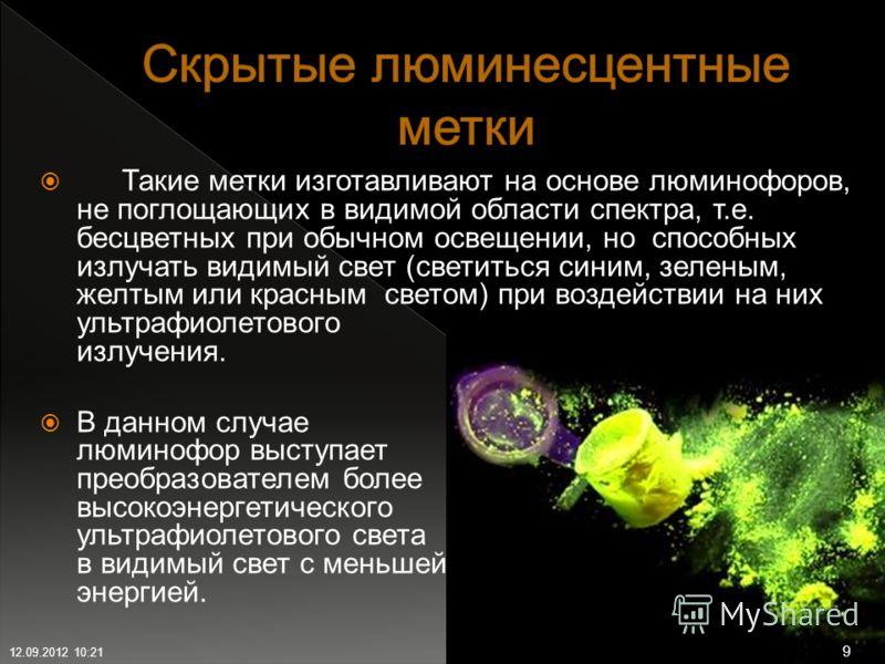 Такие метки изготавливают на основе люминофоров, не поглощающих в видимой области спектра, т.е. бесцветных при обычном освещении, но способных излучать видимый свет (светиться синим, зеленым, желтым или красным светом) при воздействии на них ультрафи