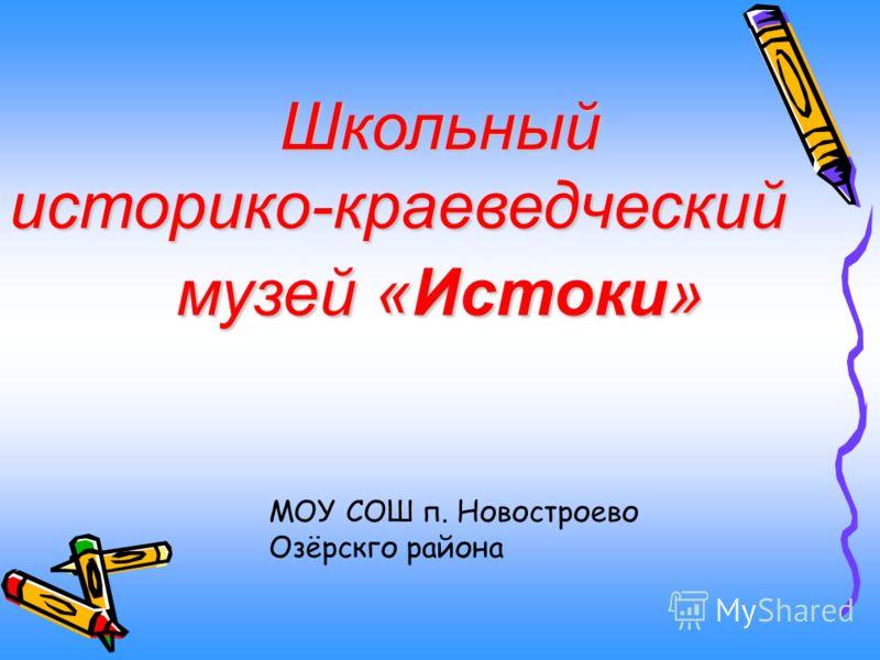 Школьныйисторико-краеведческий музей «Истоки» МОУ СОШ п. Новостроево Озёрскго района