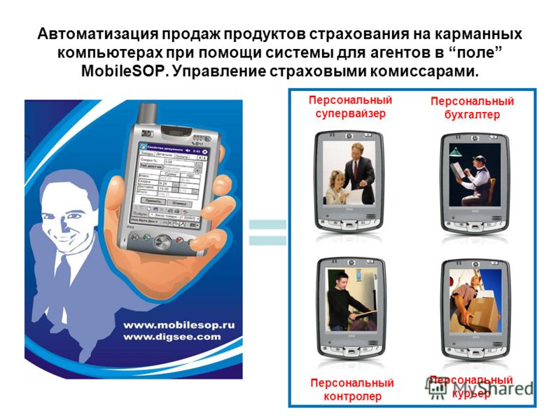 Автоматизация продаж продуктов страхования на карманных компьютерах при помощи системы для агентов в поле MobileSOP. Управление страховыми комиссарами. = Персональный супервайзер Персональный бухгалтер Персональный контролер Персональный курьер