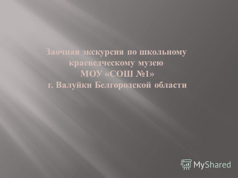 Заочная экскурсия по школьному краеведческому музею МОУ « СОШ 1» г. Валуйки Белгородской области