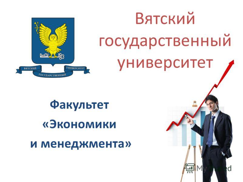 Факультет «Экономики и менеджмента» Вятский государственный университет