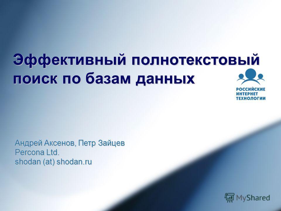 Эффективный полнотекстовый поиск по базам данных Андрей Аксенов, Петр Зайцев Percona Ltd. shodan (at) shodan.ru