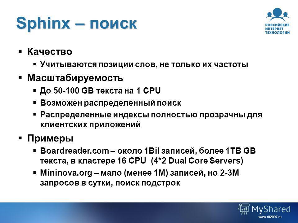 www.rit2007. ru Sphinx – поиск Качество Учитываются позиции слов, не только их частоты Масштабируемость До 50-100 GB текста на 1 CPU Возможен распределенный поиск Распределенные индексы полностью прозрачны для клиентских приложений Примеры Boardreade