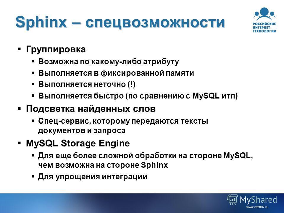www.rit2007. ru Sphinx – спец возможности Группировка Возможна по какому-либо атрибуту Выполняется в фиксированной памяти Выполняется неточно (!) Выполняется быстро (по сравнению с MySQL итп) Подсветка найденных слов Спец-сервис, которому передаются