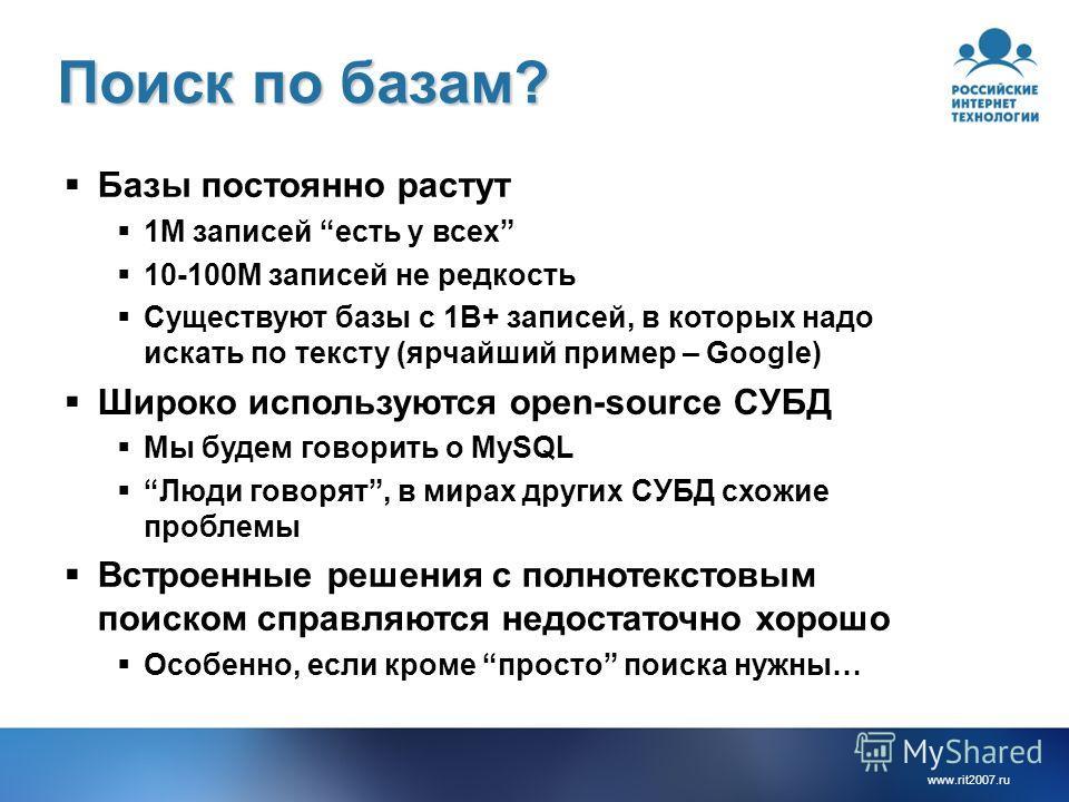 www.rit2007. ru Поиск по базам? Базы постоянно растут 1M записей есть у всех 10-100M записей не редкость Существуют базы с 1B+ записей, в которых надо искать по тексту (ярчайший пример – Google) Широко используются open-source СУБД Мы будем говорить