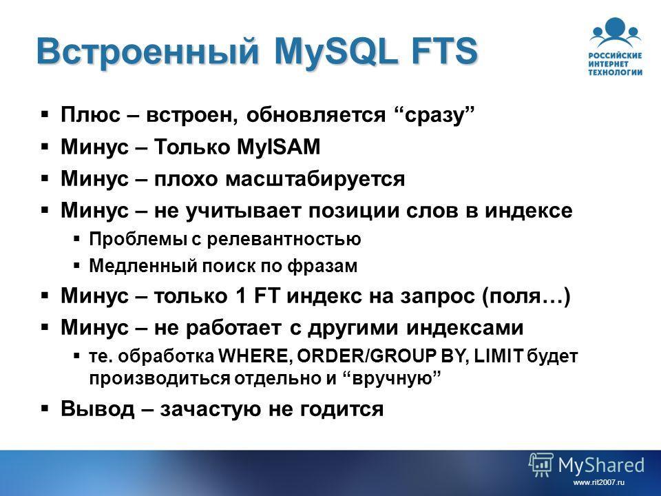 www.rit2007. ru Встроенный MySQL FTS Плюс – встроен, обновляется сразу Минус – Только MyISAM Минус – плохо масштабируется Минус – не учитывает позиции слов в индексе Проблемы с релевантностью Медленный поиск по фразам Минус – только 1 FT индекс на за