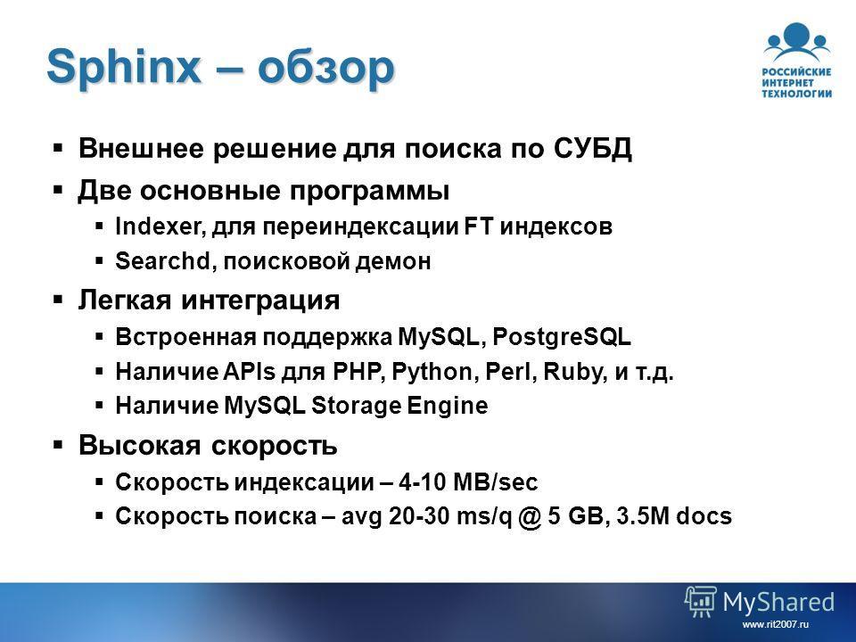 www.rit2007. ru Sphinx – обзор Внешнее решение для поиска по СУБД Две основные программы Indexer, для переиндексации FT индексов Searchd, поисковой демон Легкая интеграция Встроенная поддержка MySQL, PostgreSQL Наличие APIs для PHP, Python, Perl, Rub