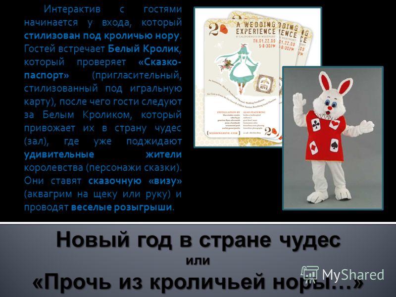 Интерактив с гостями начинается у входа, который стилизован под кроличью нору. Гостей встречает Белый Кролик, который проверяет «Сказко- паспорт» (пригласительный, стилизованный под игральную карту), после чего гости следуют за Белым Кроликом, которы