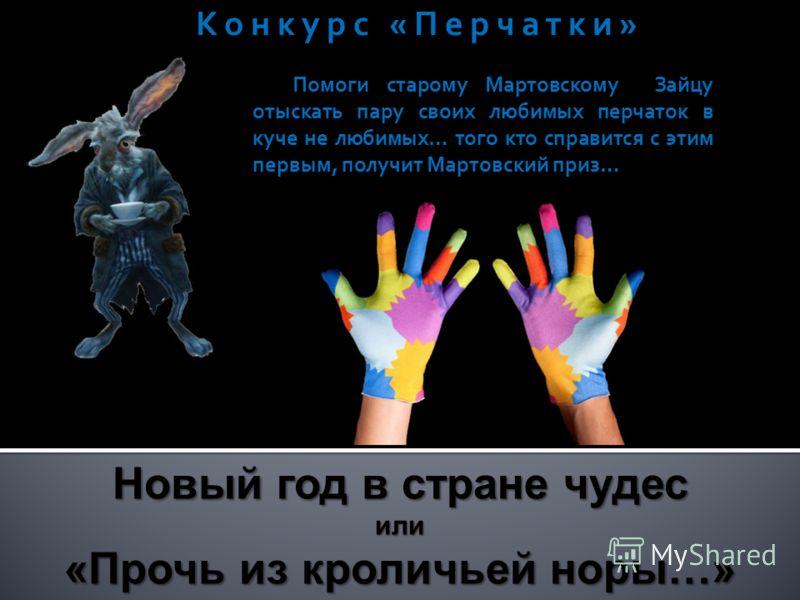Помоги старому Мартовскому Зайцу отыскать пару своих любимых перчаток в куче не любимых… того кто справится с этим первым, получит Мартовский приз… Конкурс «Перчатки» Новый год в стране чудес или «Прочь из кроличьей норы…»