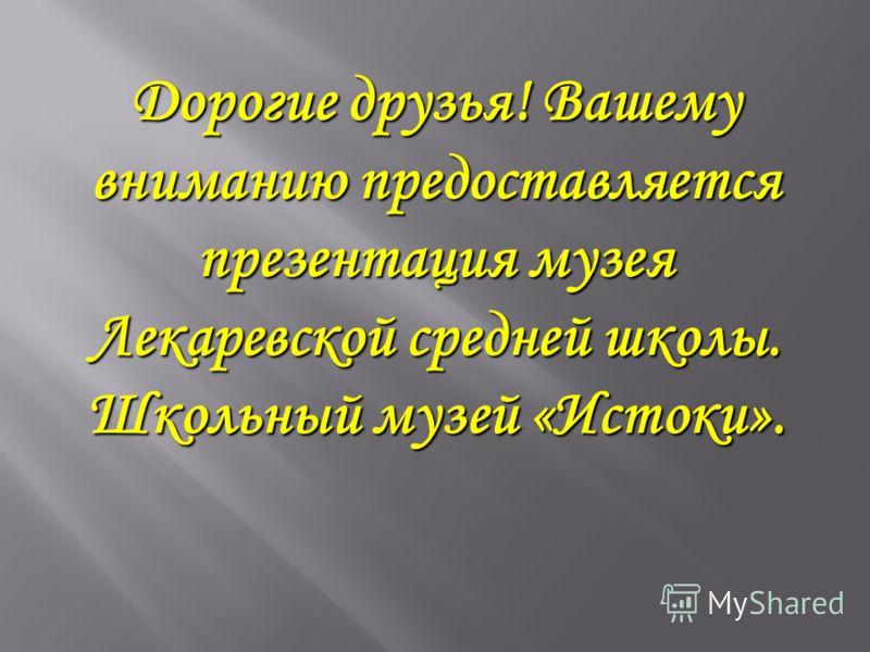 Дорогие друзья! Вашему вниманию предоставляется презентация музея Лекаревской средней школы. Школьный музей «Истоки».